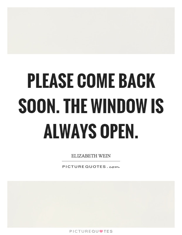 Please Come Back Soon The Window Is Always Open Picture Quotes