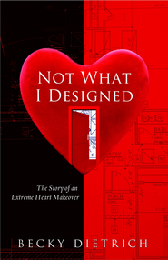 Not What I Designed: The Story of an Extreme Heart Makeover  -              By: Becky Dietrich