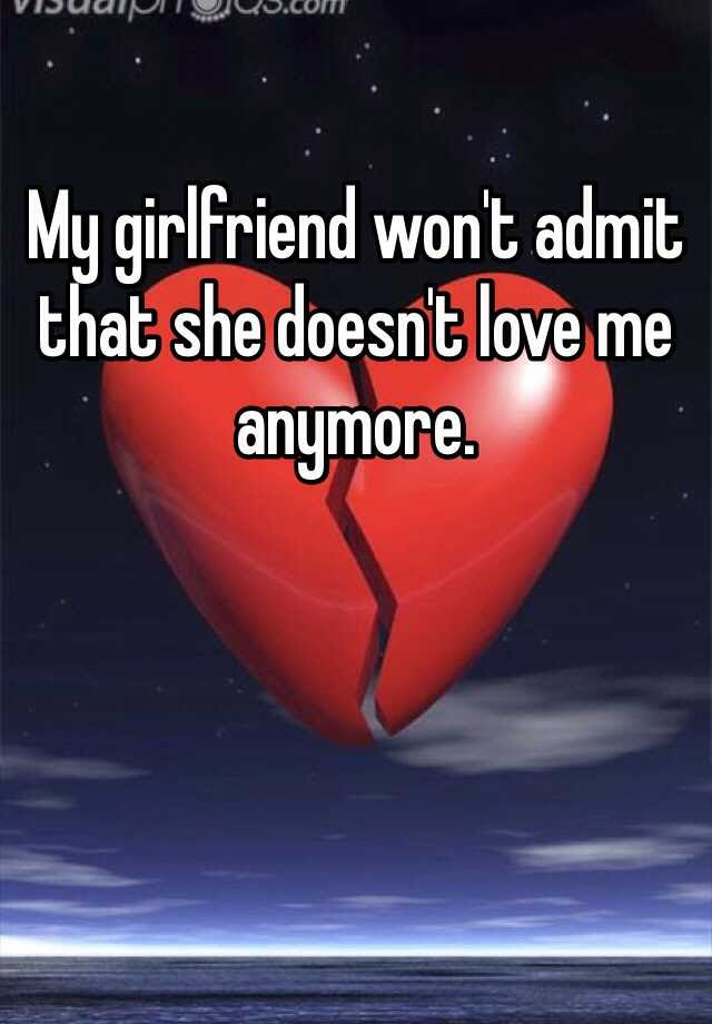 My Girlfriend Wont Admit That She Doesnt Love Me Anymore