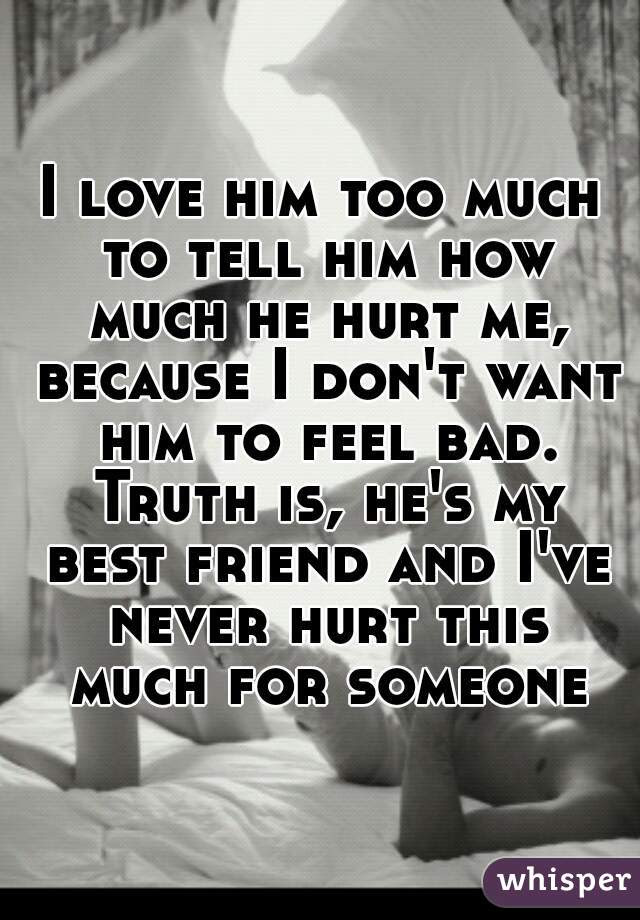 I Love Him Too Much To Tell Him How Much He Hurt Me Because I Dont