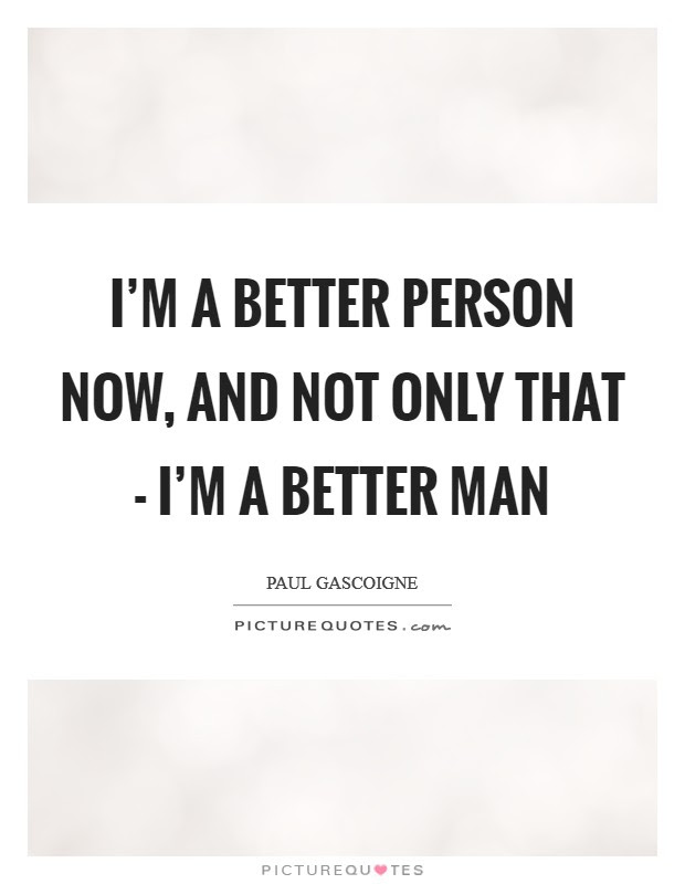 Im A Better Person Now And Not Only That Im A Better Man