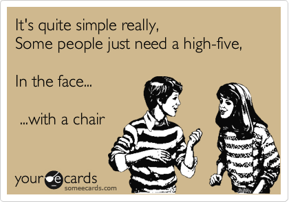 Funny Friendship Ecard: It's quite simple really, Some people just need a high-five, In the face... ...with a chair.