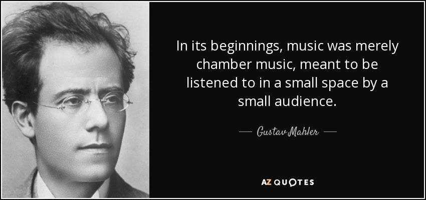 In its beginnings, music was merely chamber music, meant to be listened to in a small space by a small audience. - Gustav Mahler