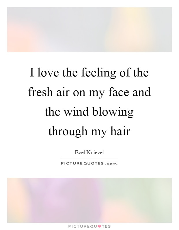 I Love The Feeling Of The Fresh Air On My Face And The Wind