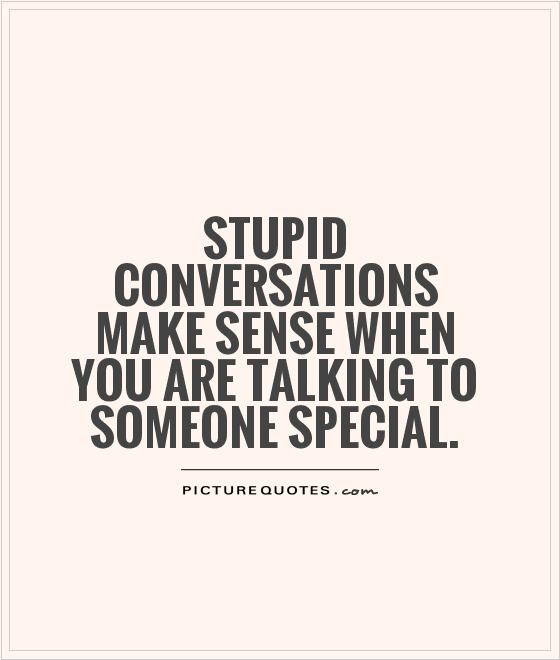Stupid Conversations Make Sense When You Are Talking To Someone