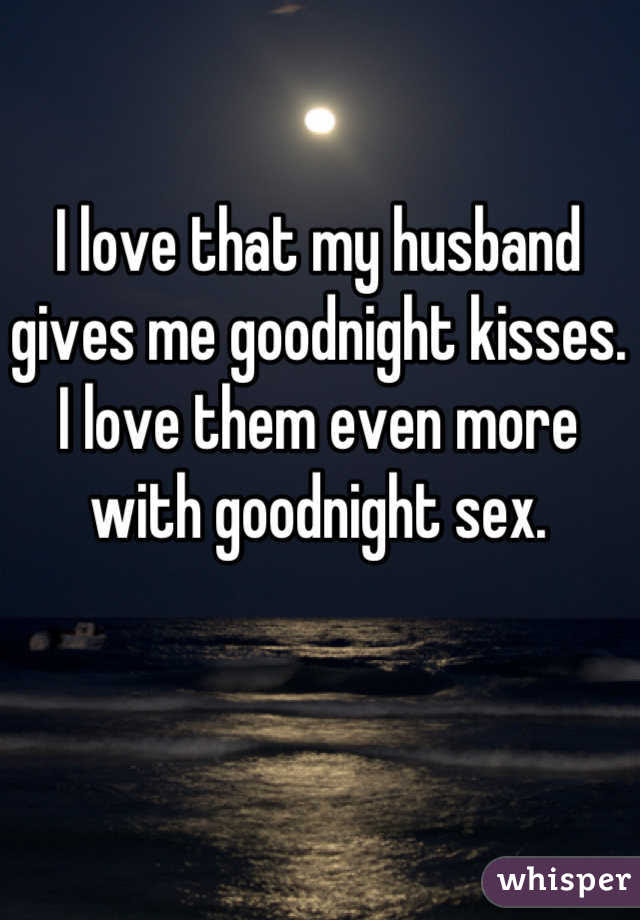 I Love That My Husband Gives Me Goodnight Kisses I Love Them Even