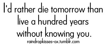 Id Rather Die Tomorrow Than Live A Hundred Years Without Knowing
