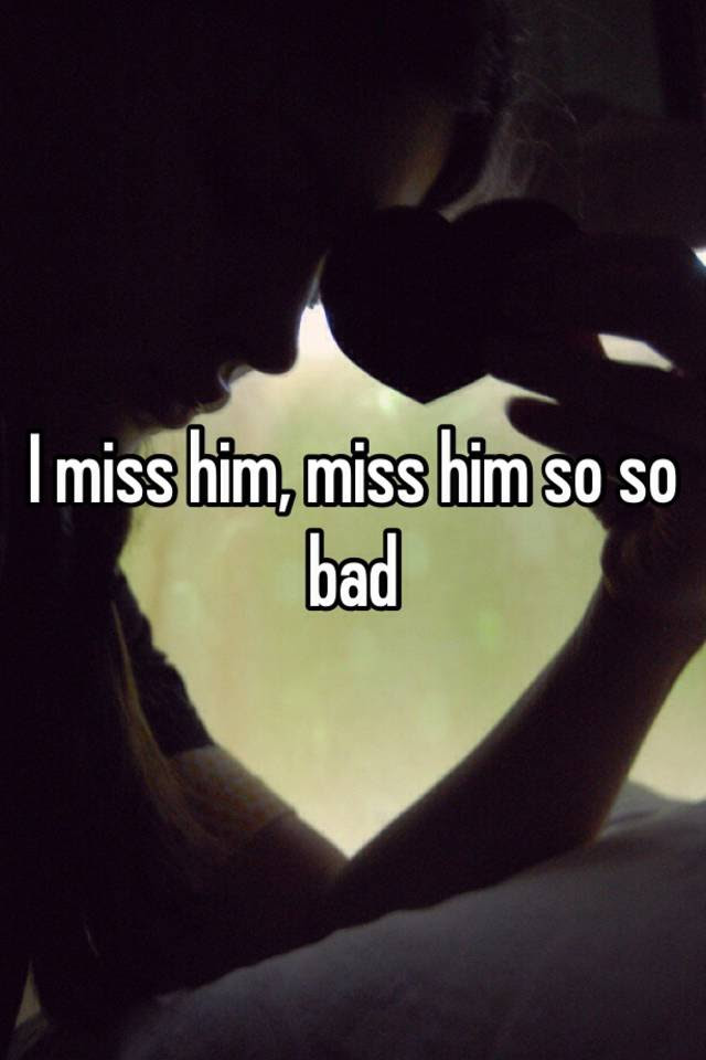 I Miss Him Miss Him So So Bad
