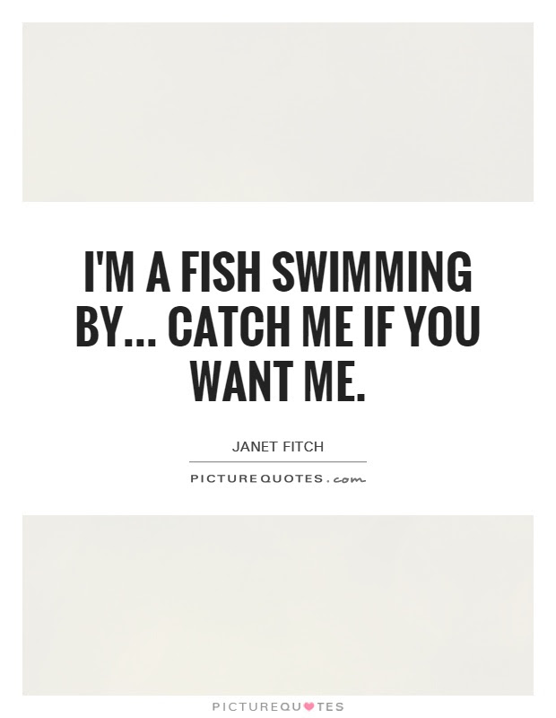 Im A Fish Swimming By Catch Me If You Want Me Picture Quotes