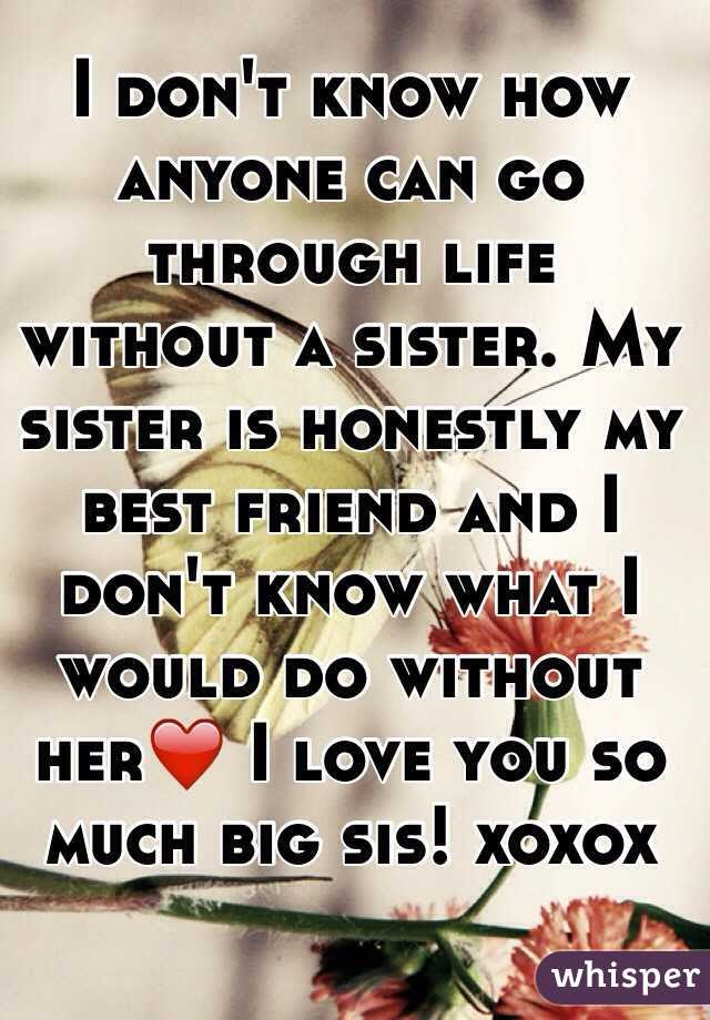 I Dont Know How Anyone Can Go Through Life Without A Sister My