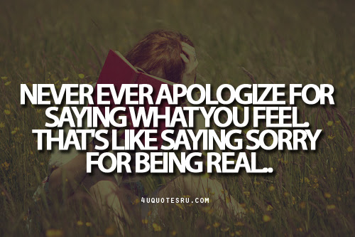 Never Ever Apologize For Saying What You Feel Thats Like Saying