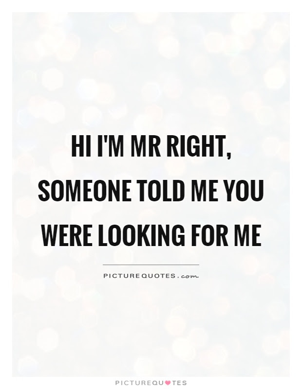 Hi Im Mr Right Someone Told Me You Were Looking For Me Picture