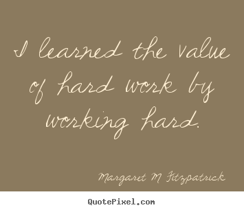 Margaret M Fitzpatrick Poster Quotes I Learned The Value Of Hard
