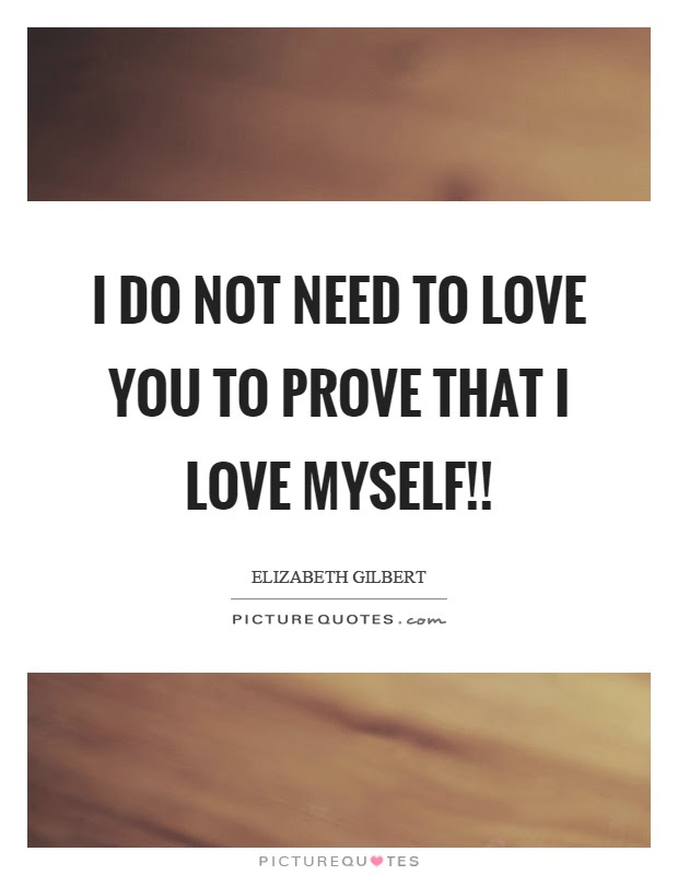 I Do Not Need To Love You To Prove That I Love Myself Picture Quotes