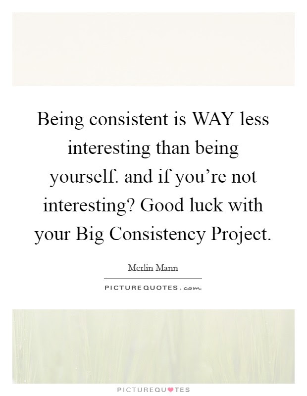 Being Consistent Is Way Less Interesting Than Being Yourself