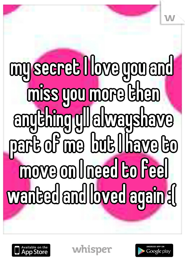 My Secret I Love You And Miss You More Then Anything Yll Alwayshave