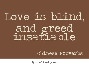 Chinese Proverbs Picture Quote Love Is Blind And Greed Insatiable