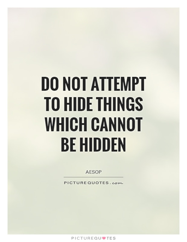 Do Not Attempt To Hide Things Which Cannot Be Hidden Picture Quotes