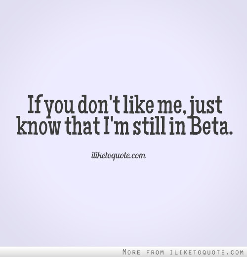 If You Dont Like Me Just Know That Im Still In Beta