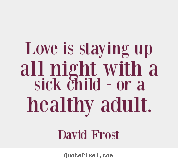 Love Quotes Love Is Staying Up All Night With A Sick Child Or