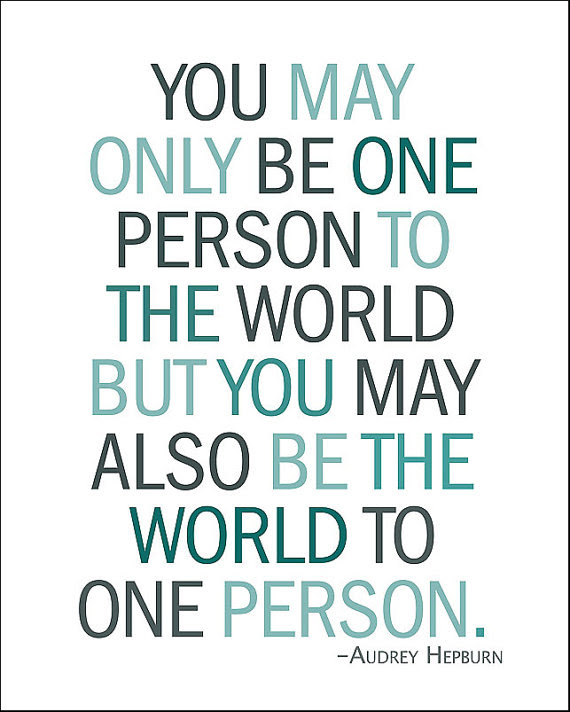 To The World You May Be One Person But To One Person But To One