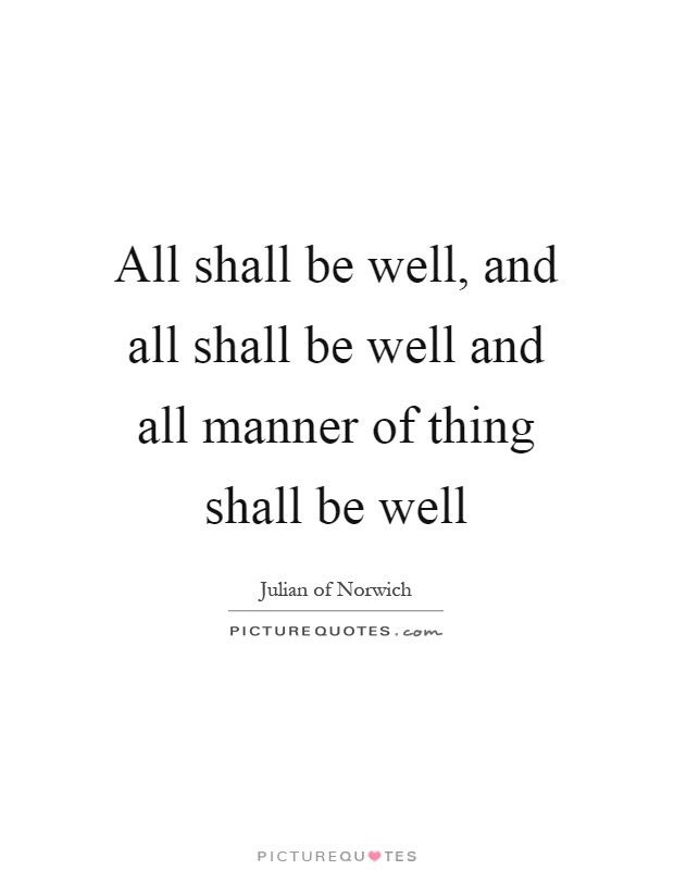 All Shall Be Well And All Shall Be Well And All Manner Of Thing