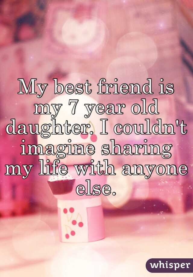 My Best Friend Is My 7 Year Old Daughter I Couldnt Imagine Sharing