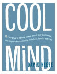 Title: Cool Mind: 11 Easy Ways to Relieve Stress, Boost Self-Confidence, and Improve Concentration in School, Sports, and Life, Author: David Keefe