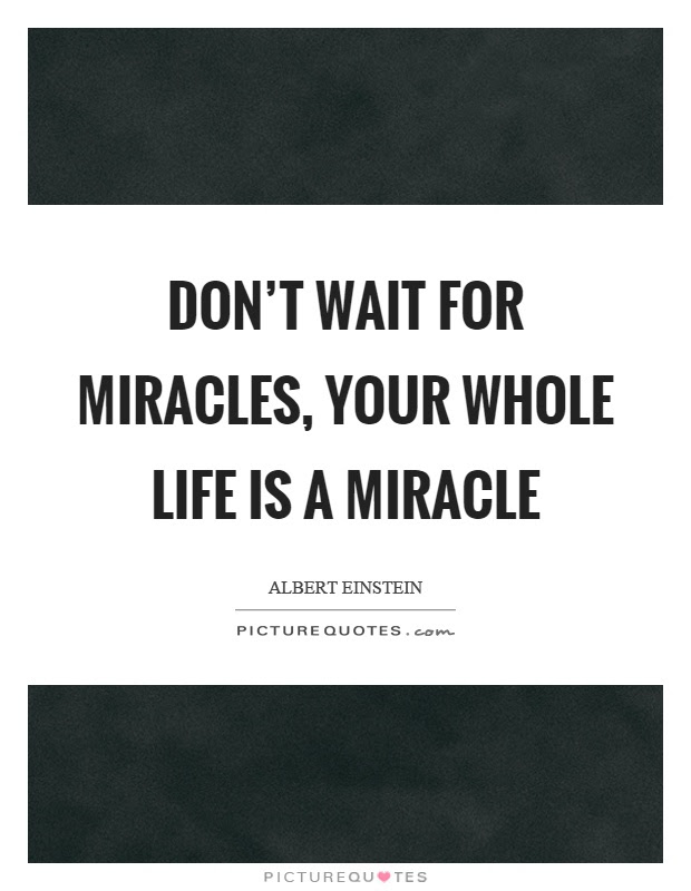 Dont Wait For Miracles Your Whole Life Is A Miracle Picture Quotes
