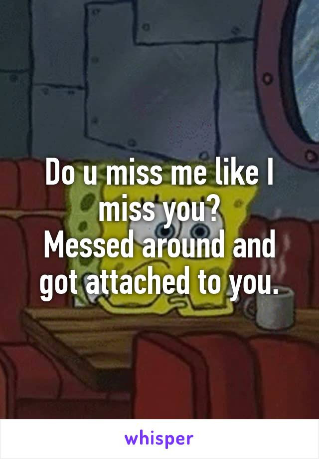Do U Miss Me Like I Miss You Messed Around And Got Attached To You