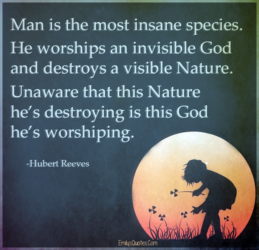 Man Is The Most Insane Species He Worships An Invisible God And