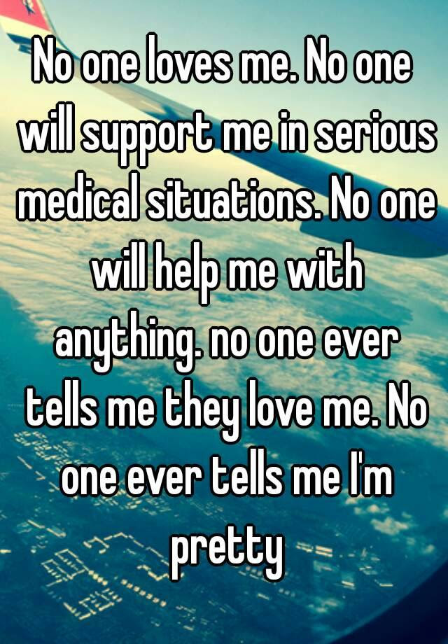No One Loves Me No One Will Support Me In Serious Medical