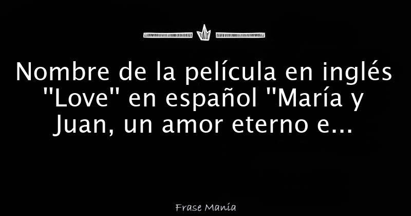 Nombre De La Pelicula En Ingles Love En Espanol Maria Y Juan