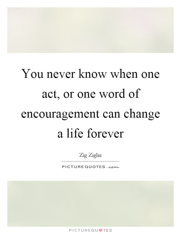 You Never Know When One Act Or One Word Of Encouragement Can