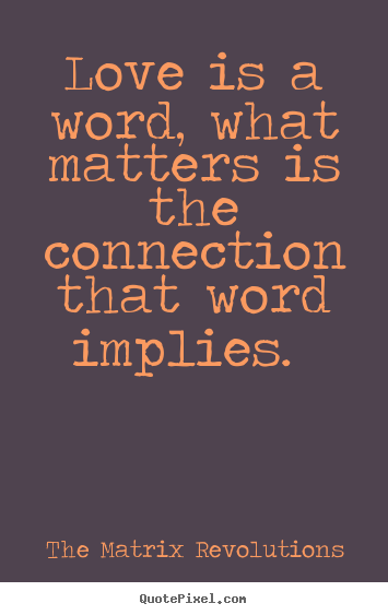 Love Sayings Love Is A Word What Matters Is The Connection That