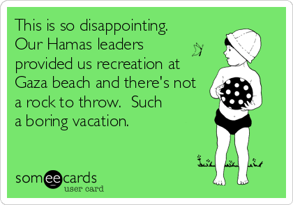 someecards.com - This is so disappointing. Our Hamas leaders provided us recreation at Gaza beach and there's not a rock to throw. Such a boring vacation.