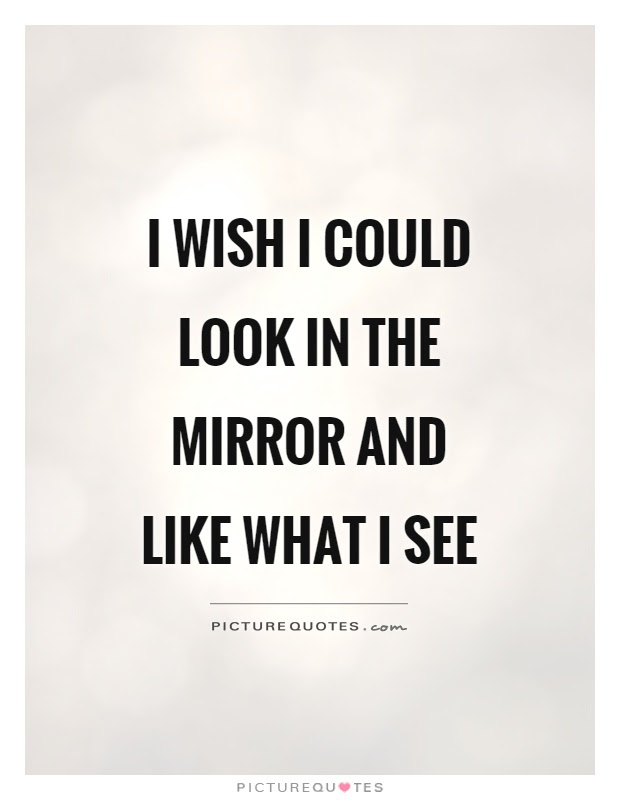 I Wish I Could Look In The Mirror And Like What I See Picture Quotes