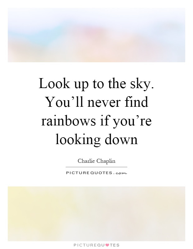 Look Up To The Sky Youll Never Find Rainbows If Youre Looking