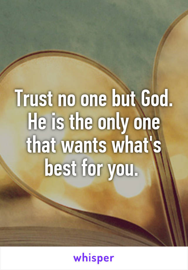 Trust No One But God He Is The Only One That Wants Whats Best For You