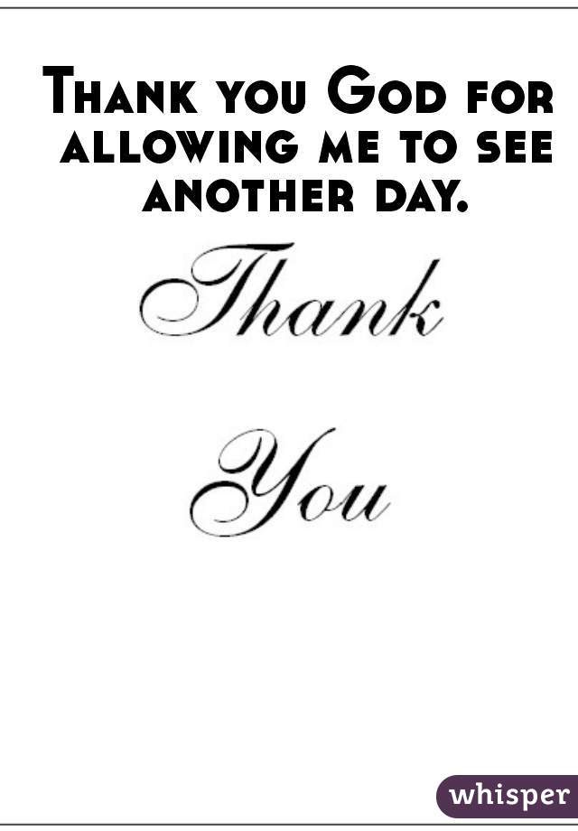 Thank You God For Allowing Me To See Another Day
