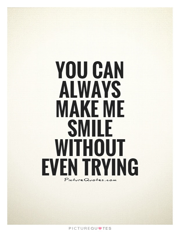 You Can Always Make Me Smile Without Even Trying Picture Quotes
