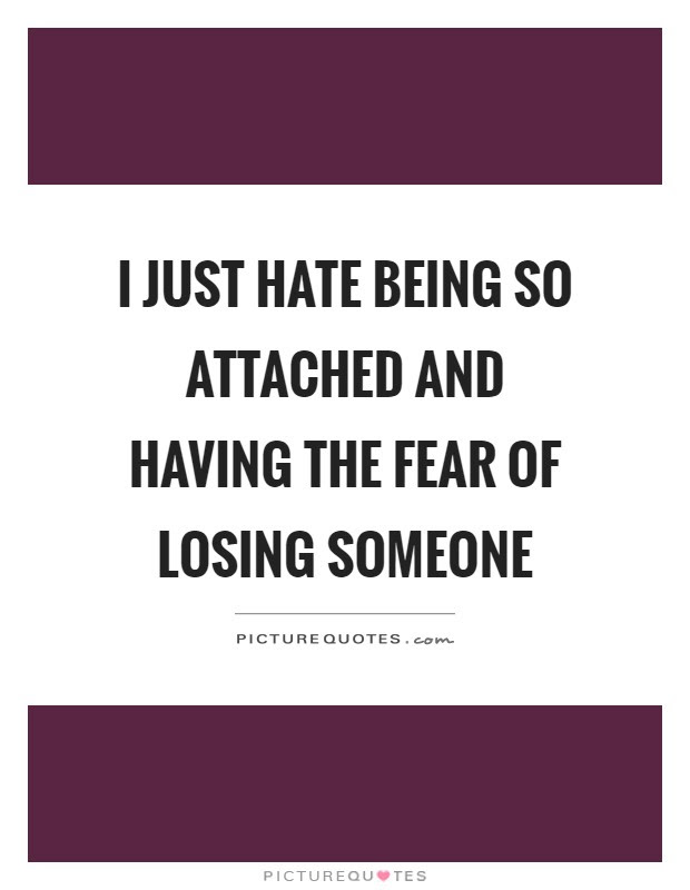 I Just Hate Being So Attached And Having The Fear Of Losing