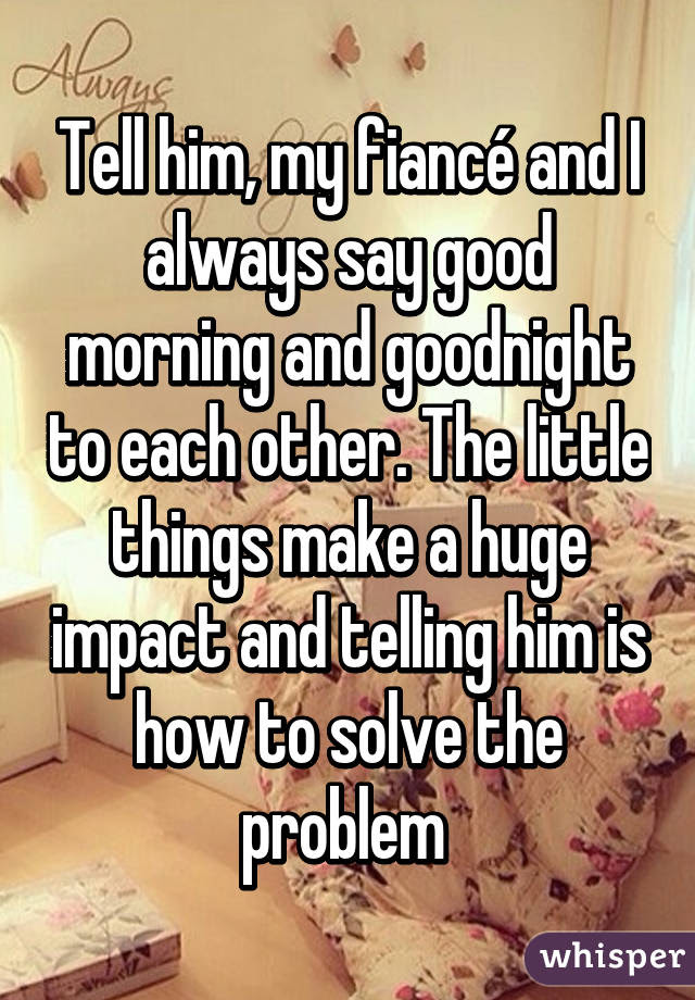 Tell Him My Fiancé And I Always Say Good Morning And Goodnight To