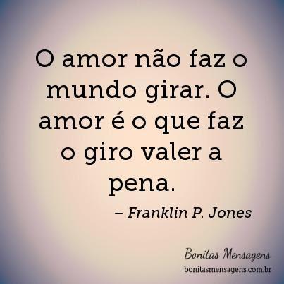 O Amor Não Faz O Mundo Girar O Amor é O Que Faz O Giro Valer A Pena