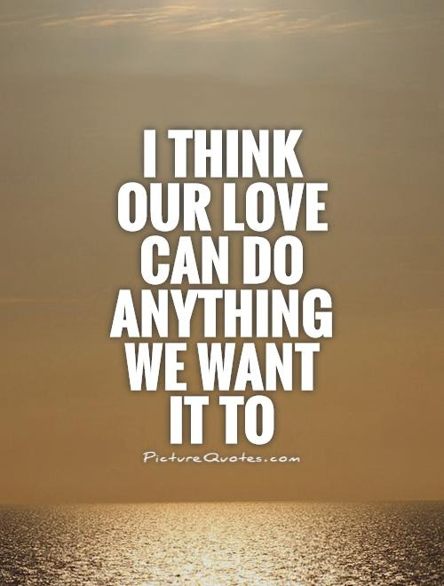 I Think Our Love Can Do Anything We Want It To Picture Quotes