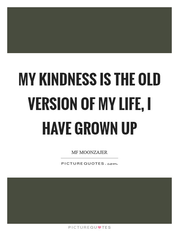 My Kindness Is The Old Version Of My Life I Have Grown Up Picture