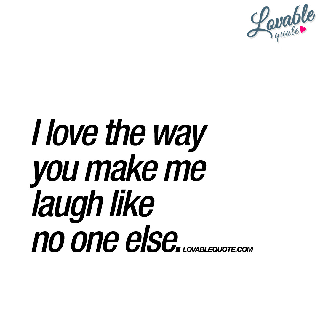 I Love The Way You Make Me Laugh Like No One Else Happy Quote