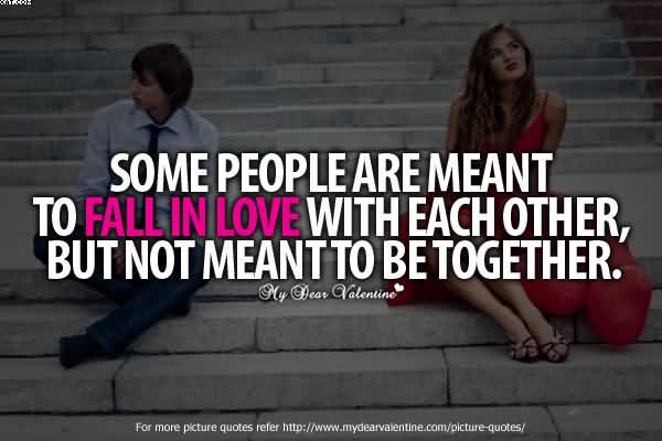 Some People Are Ment To Fall Imn Love With Each Other But Not Meant