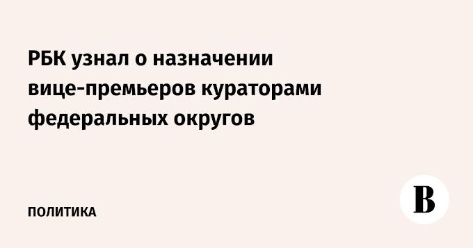 РБК узнал о назначении вице-премьеров кураторами федеральных округов