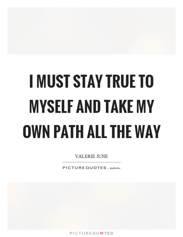 I Must Stay True To Myself And Take My Own Path All The Way